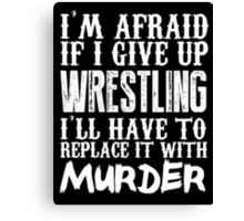 I'm Afraid If I Give Up Wrestling I'll Have To Replace It With Murder - Custom Tshirts Canvas Print