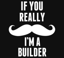 If You Really Mustache I'm A Builder - Custom Tshirt by custom333