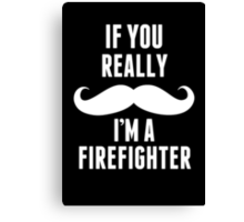 If You Really Mustache I'm A Firefighter - Custom Tshirt Canvas Print