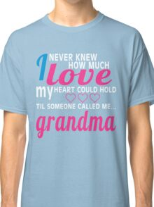 I NEVER KNEW HOW MUCH LOVE MY HEART COULD HOLD TIL SOMEONE CALLED ME GRANDMA Classic T-Shirt