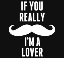 If You Really Mustache I'm A Lover - Custom Tshirt by custom333