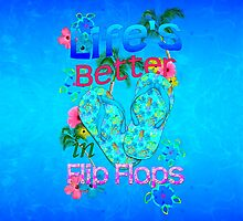 Life Is Better In Flip Flops by BailoutIsland