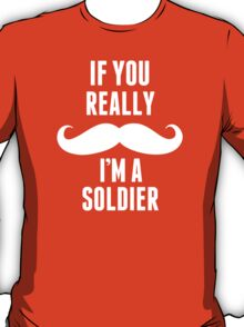 If You Really Mustache I'm A Soldier - Custom Tshirt T-Shirt