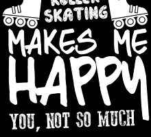 ROLLER SKATING MAKES ME HAPPY YOU, NOT SO MUCH by BADASSTEES