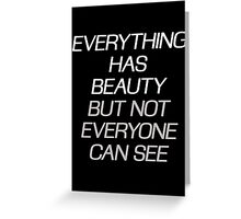 EVERYTHING HAS BEAUTY, BUT NOT EVERYONE CAN SEE Greeting Card