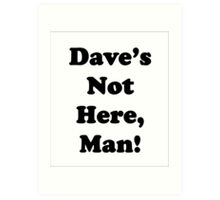 Dave's Not Here, Man! Art Print