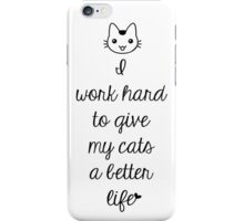 I Work Hard To Give My Cats A Better Life iPhone Case/Skin