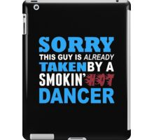 Sorry This Guy Is Already Taken By A Smokin Hot Dancer - Custom Tshirt iPad Case/Skin