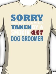 Sorry This Guy Is Already Taken By A Smokin Hot Dog Groomer - Custom Tshirt T-Shirt