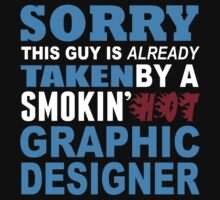 Sorry This Guy Is Already Taken By A Smokin Hot Graphic Designer - Custom Tshirt by custom333