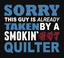 Sorry This Guy Is Already Taken By A Smokin Hot Quilter - Custom Tshirt by custom333