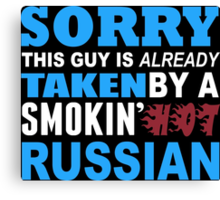 Sorry This Guy Is Already Taken By A Smokin Hot Russian - Custom Tshirt Canvas Print