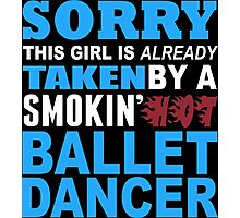 Sorry This Girl Is Already Taken By A Smokin Hot Ballet Dancer - Custom Tshirt Photographic Print
