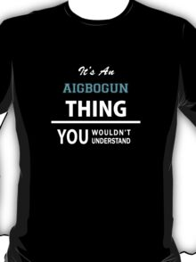 Its an AIGBOGUN thing, you wouldn't understand T-Shirt
