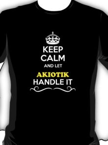 Keep Calm and Let AKIOTIK Handle it T-Shirt
