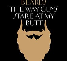I LOOK AT BEARDS THE WAY GUYS STARE AT MY BUTT by BADASSTEES