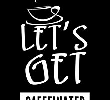 LET'S GET CAFFEINATED by BADASSTEES