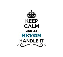 Keep Calm and Let BEVON Handle it Photographic Print