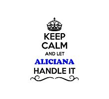 Keep Calm and Let ALICIANA Handle it Photographic Print