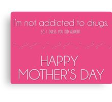 Mother's day card: I'm not addicted to drugs. So I think you did alright. Canvas Print