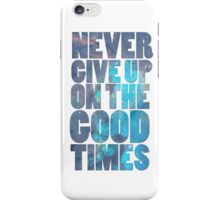 Never Give Up On The Good Times iPhone Case/Skin