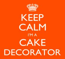Keep Calm I'm A Cake Decorator - Tshirts, Mobile Covers and Posters by funnyshirts2015