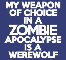 My weapon of choice in a Zombie Apocalypse is a werewolf by onebaretree