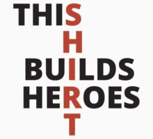 This Shirt Builds Heroes by theherocc