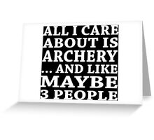 All I Care About Is Archery... And Like Maybe 3 People - Tshirt & Hoodies Greeting Card