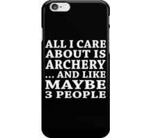 All I Care About Is Archery... And Like Maybe 3 People - Tshirt & Hoodies iPhone Case/Skin