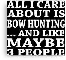All I Care About Is Bow Hunting ... And Like Maybe 3 People - TShirts & Hoodies Canvas Print