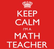 Keep Calm I'm A Math Teacher - Tshirts, Mobile Covers and Posters by funnyshirts2015