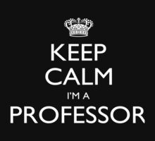 Keep Calm I'm A Professor - Tshirts, Mobile Covers and Posters by funnyshirts2015