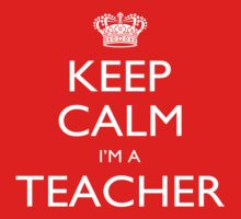 Keep Calm I'm A Teacher - Tshirts, Mobile Covers and Posters by funnyshirts2015