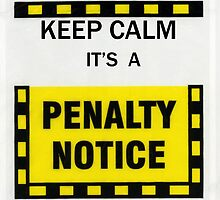 Keep Calm it's A Penalty Notice! by John Gaffen