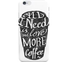 all I need is love (and more coffee) iPhone Case/Skin
