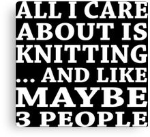 All I Care About Is Knitting... And Like Maybe 3 People - Custom Tshirts Canvas Print