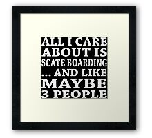 All I Care About Is Scate Boarding... And Like Maybe 3 People - Custom Tshirts Framed Print