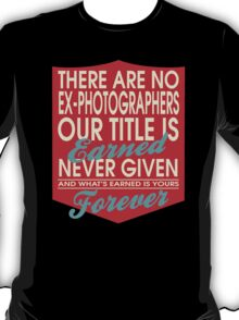 """There are no Ex-Photographers... Our title is earned never given and what's earned is yours forever"" Collection #24171 T-Shirt"