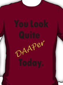 You Look Quite DAAPer Today. T-Shirt