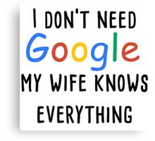 I don't need google my wife knows everything Canvas Print