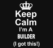 Keep Calm I'm A Builder I Got This - Tshirts & Hoodies by custom222