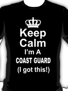Keep Calm I'm A Coast Guard I Got This - Tshirts & Hoodies T-Shirt
