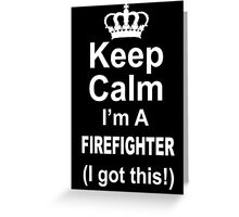 Keep Calm I'm A Firefighter I Got This - Tshirts & Hoodies Greeting Card