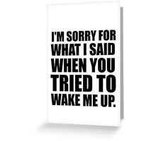 I'M SORRY FOR WHAT I SAID WHEN YOU TRIED TO WAKE ME UP Greeting Card