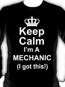 Keep Calm I'm A Mechanic I Got This - Tshirts & Hoodies T-Shirt