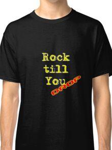 Rock Till You Drop Classic T-Shirt