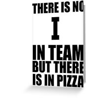 there is no i in team but there is in pizza Greeting Card