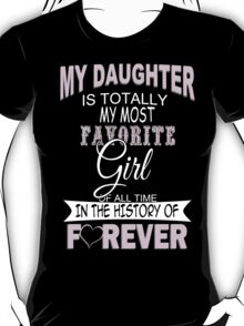 My Daughter Is Totally My Most Favorite Girl Of All Time In The History Of Forever - Funny Tshirts T-Shirt