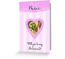 Will you be my Bridesmaid, Sister Request bridal card Greeting Card